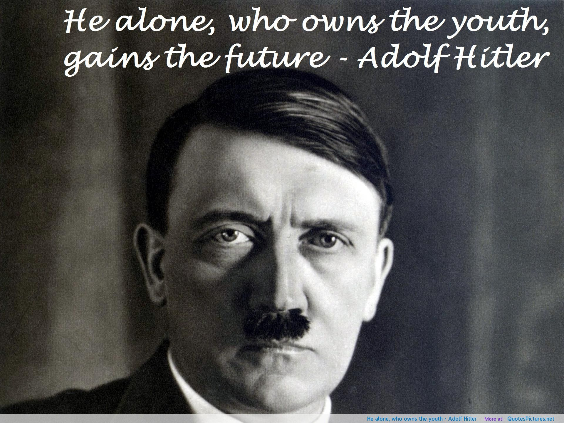 He alone, who owns the youth ~ Adolf Hitler
