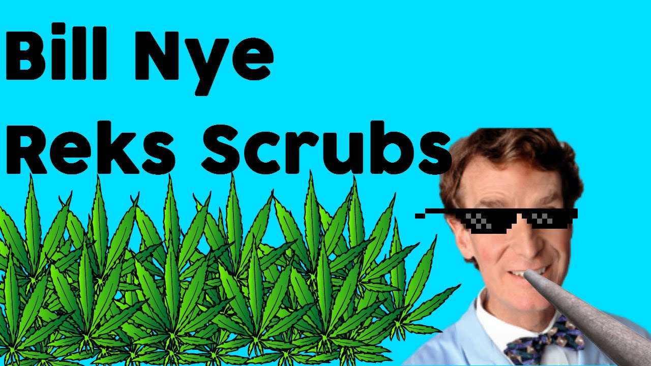 Bill Nye gets high and reks scrubs