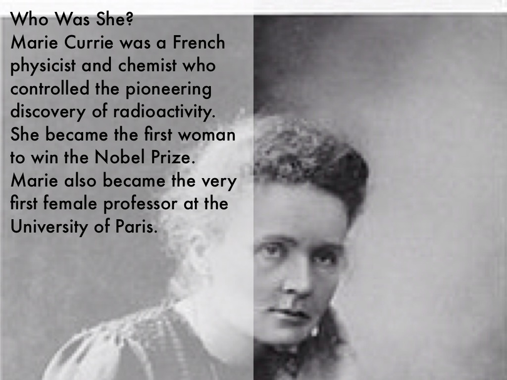 Marie Currie was a French physicist and chemist who controlled the pioneering discovery of radioactivity. She became the first woman to win the Nobel Prize.
