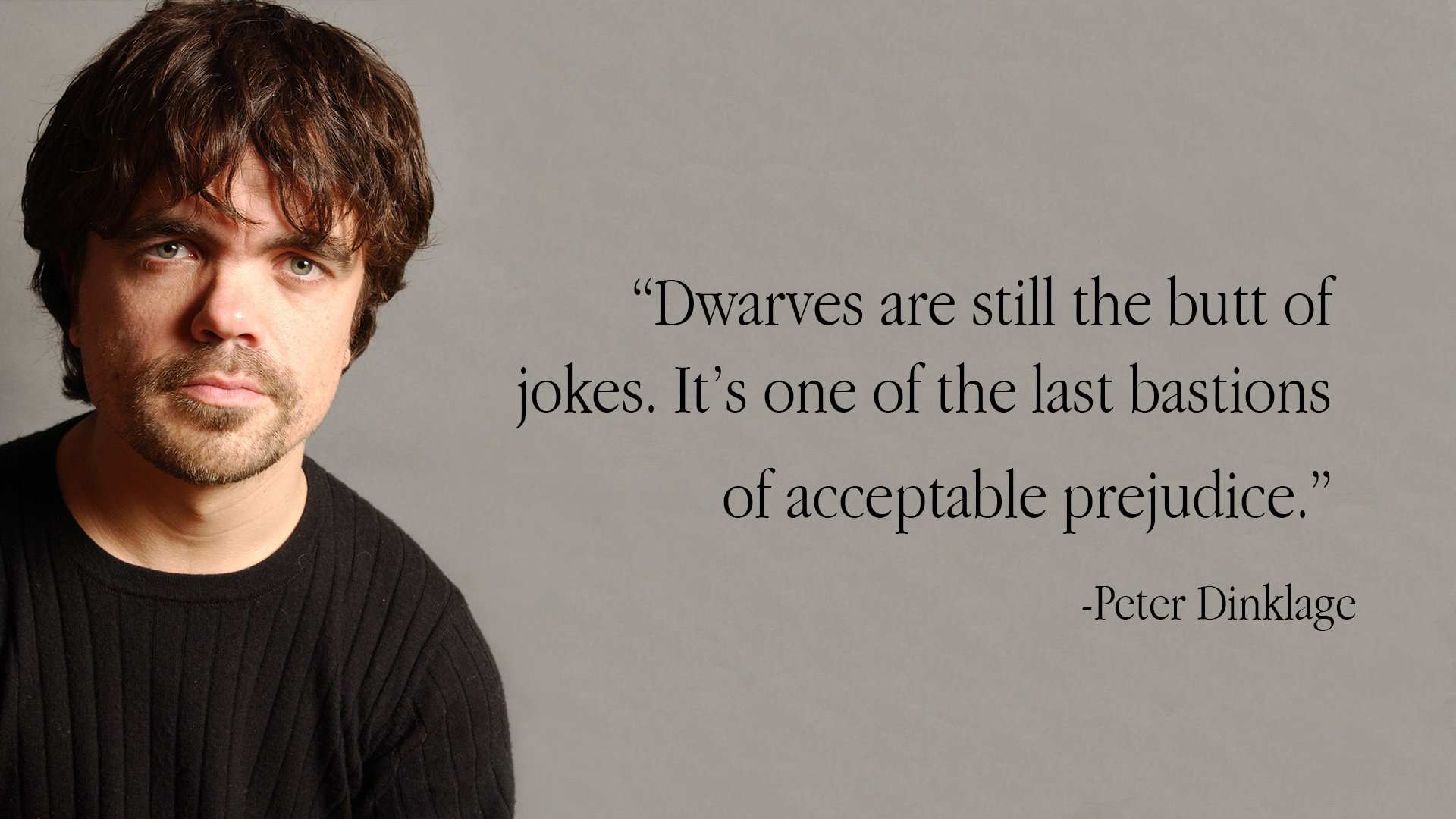 """One of the last bastions of acceptable prejudice."" -Peter Dinklage. """